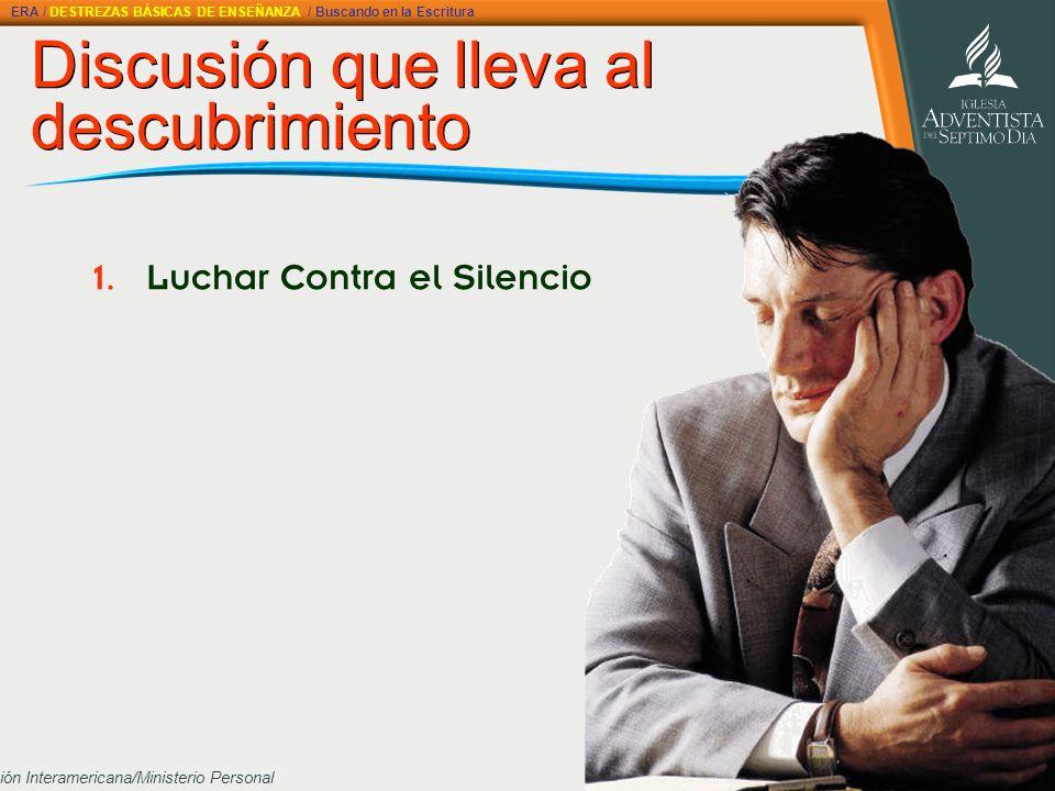 División Interamericana/Ministerio Personal Discusión que lleva al descubrimiento 1. Luchar Contra el Silencio ERA / DESTREZAS BÁSICAS DE ENSEÑANZA /
