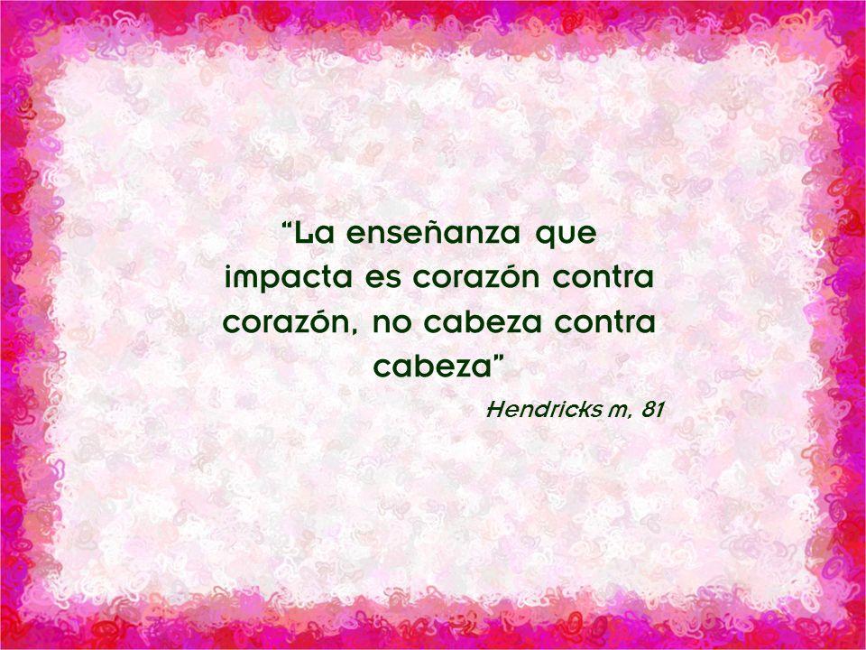 División Interamericana/Ministerio Personal La enseñanza que impacta es corazón contra corazón, no cabeza contra cabeza Hendricks m, 81