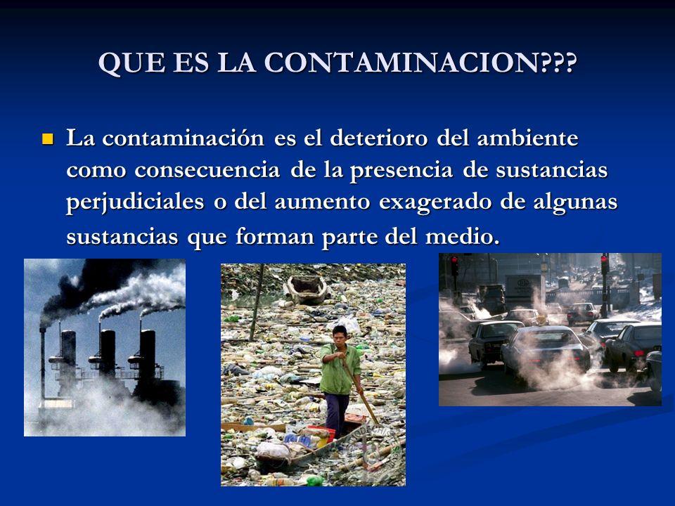 QUE ES LA CONTAMINACION??? La contaminación es el deterioro del ambiente como consecuencia de la presencia de sustancias perjudiciales o del aumento e