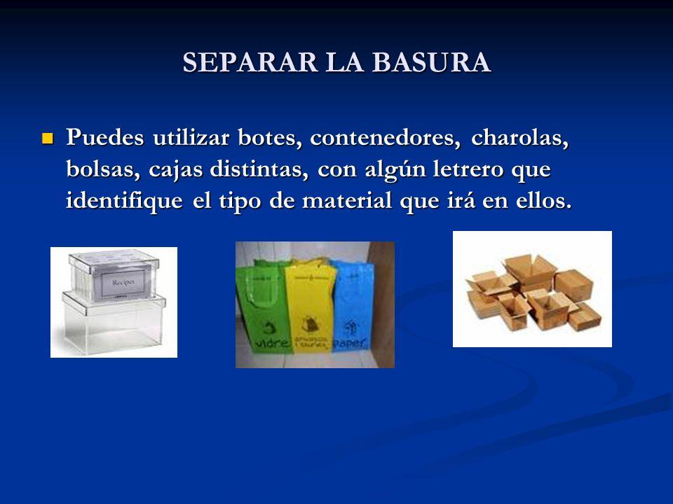 SEPARAR LA BASURA Puedes utilizar botes, contenedores, charolas, bolsas, cajas distintas, con algún letrero que identifique el tipo de material que ir