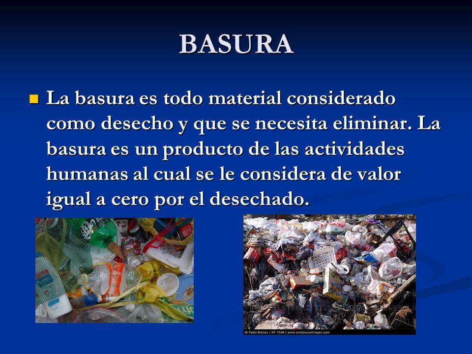 BASURA La basura es todo material considerado como desecho y que se necesita eliminar. La basura es un producto de las actividades humanas al cual se