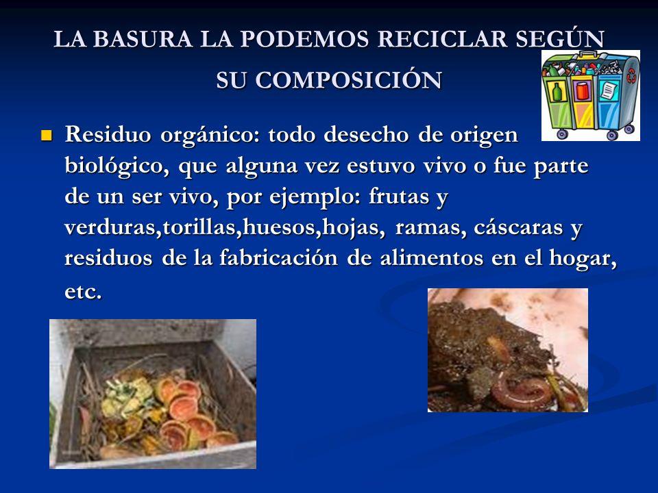 LA BASURA LA PODEMOS RECICLAR SEGÚN SU COMPOSICIÓN Residuo orgánico: todo desecho de origen biológico, que alguna vez estuvo vivo o fue parte de un se
