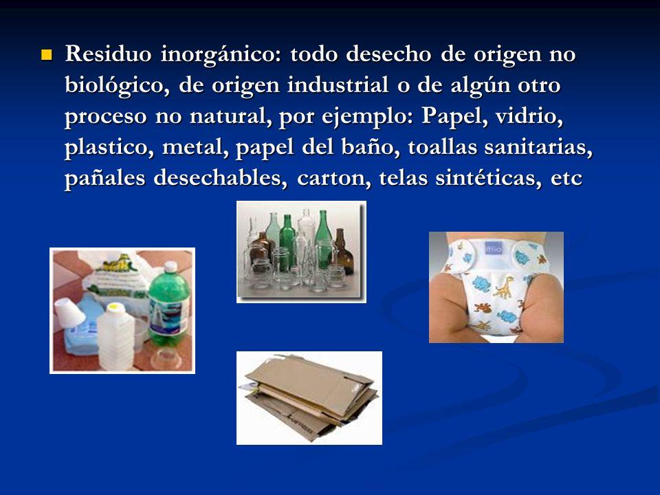 Residuo inorgánico: todo desecho de origen no biológico, de origen industrial o de algún otro proceso no natural, por ejemplo: Papel, vidrio, plastico
