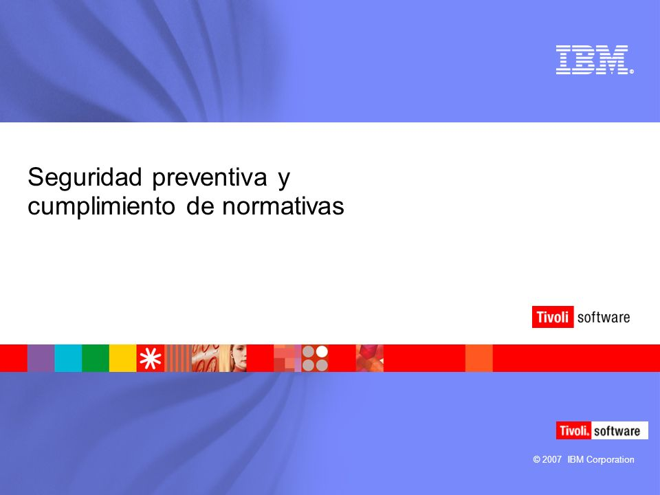 © 2007 IBM Corporation ® Seguridad preventiva y cumplimiento de normativas