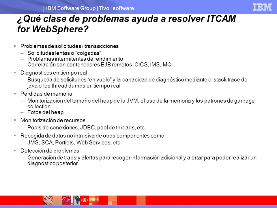 IBM Software Group | Tivoli software ¿Qué clase de problemas ayuda a resolver ITCAM for WebSphere? Problemas de solicitudes / transacciones –Solicitud