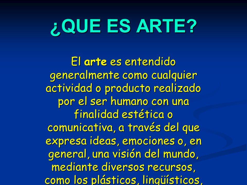 ¿QUE ES ARTE? El arte es entendido generalmente como cualquier actividad o producto realizado por el ser humano con una finalidad estética o comunicat