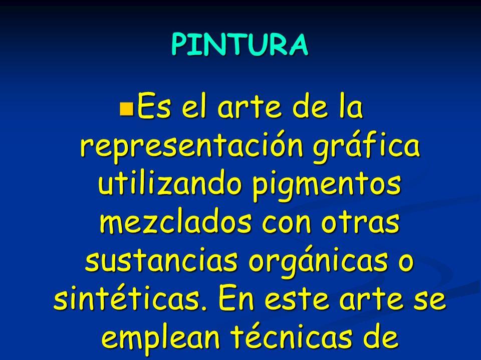 PINTURA Es el arte de la representación gráfica utilizando pigmentos mezclados con otras sustancias orgánicas o sintéticas. En este arte se emplean té