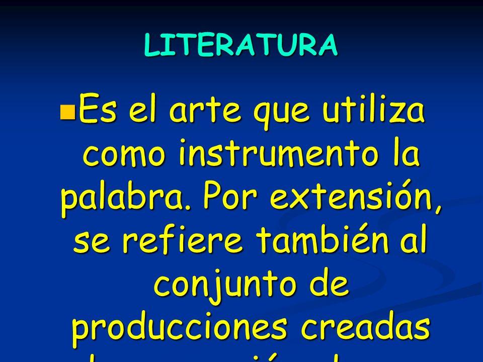 LITERATURA Es el arte que utiliza como instrumento la palabra. Por extensión, se refiere también al conjunto de producciones creadas de una nación, de