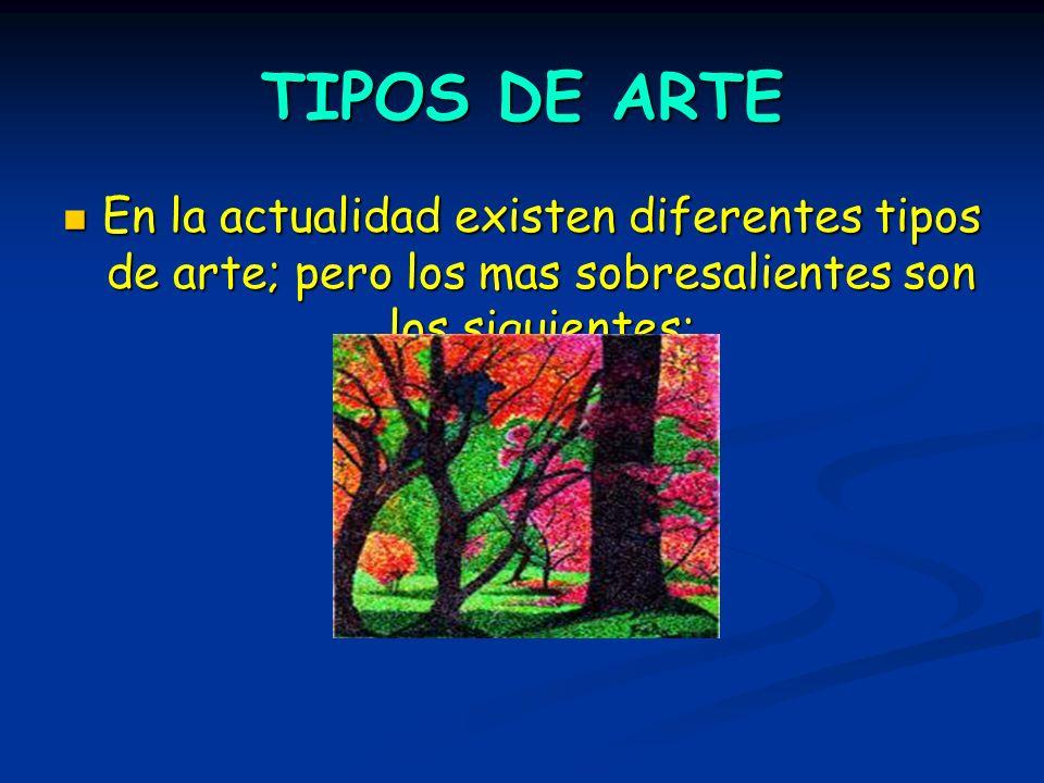 TIPOS DE ARTE En la actualidad existen diferentes tipos de arte; pero los mas sobresalientes son los siguientes: En la actualidad existen diferentes t