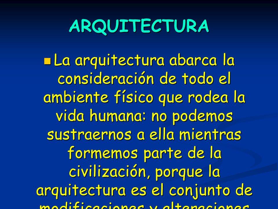 ARQUITECTURA La arquitectura abarca la consideración de todo el ambiente físico que rodea la vida humana: no podemos sustraernos a ella mientras forme