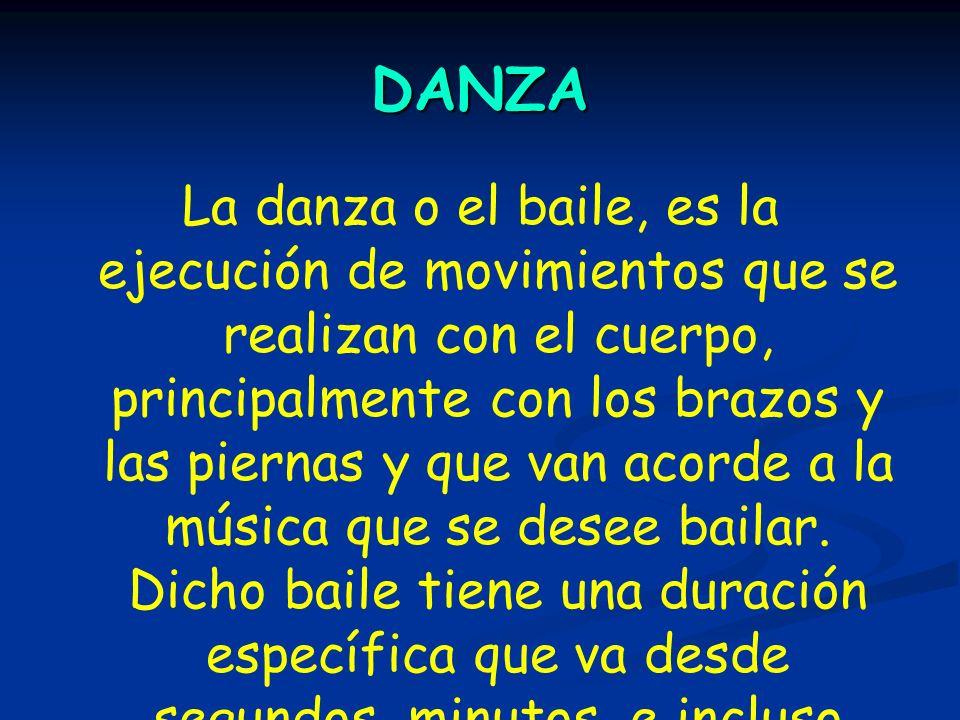 DANZA La danza o el baile, es la ejecución de movimientos que se realizan con el cuerpo, principalmente con los brazos y las piernas y que van acorde