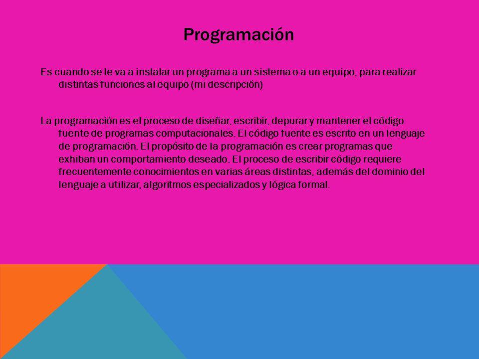 Programación Es cuando se le va a instalar un programa a un sistema o a un equipo, para realizar distintas funciones al equipo (mi descripción) La pro