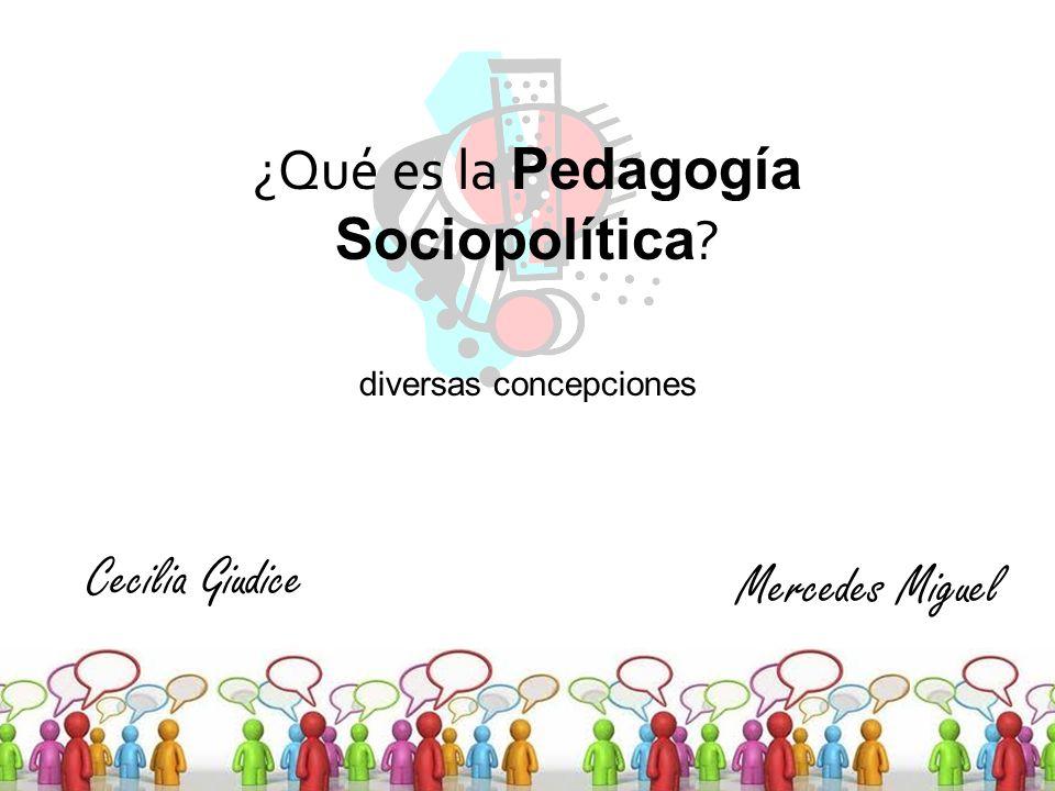 ¿Qué es la Pedagogía Sociopolítica ? diversas concepciones Mercedes Miguel Cecilia Giudice