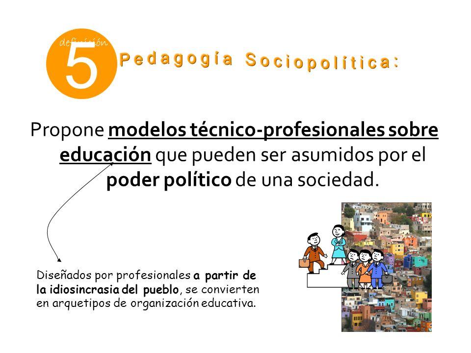 5 definición Propone modelos técnico-profesionales sobre educación que pueden ser asumidos por el poder político de una sociedad. Diseñados por profes