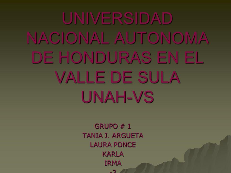 UNIVERSIDAD NACIONAL AUTONOMA DE HONDURAS EN EL VALLE DE SULA UNAH-VS GRUPO # 1 TANIA I. ARGUETA LAURA PONCE KARLAIRMA-2
