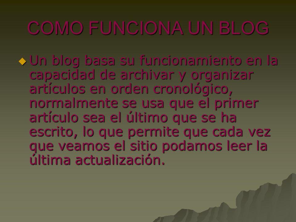 COMO FUNCIONA UN BLOG Un blog basa su funcionamiento en la capacidad de archivar y organizar artículos en orden cronológico, normalmente se usa que el