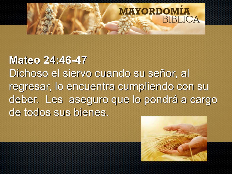 Mateo 24:46-47 Dichoso el siervo cuando su señor, al regresar, lo encuentra cumpliendo con su deber. Les aseguro que lo pondrá a cargo de todos sus bi