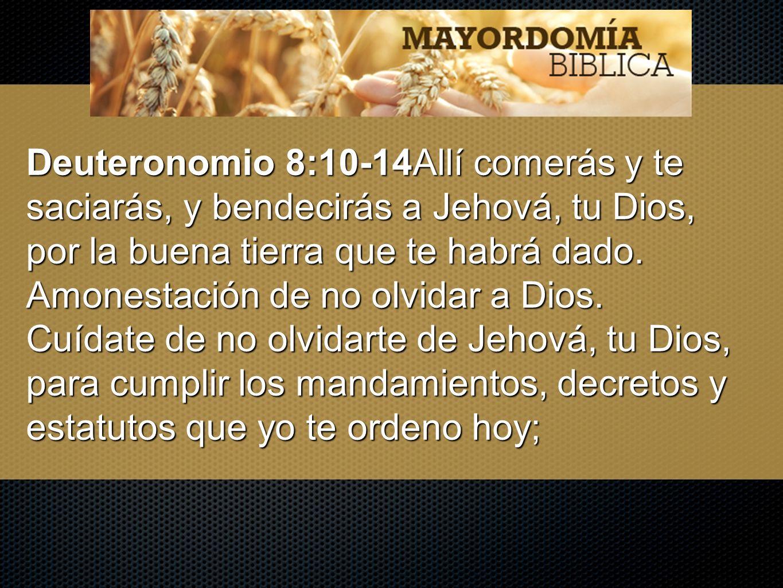 Deuteronomio 8:10-14Allí comerás y te saciarás, y bendecirás a Jehová, tu Dios, por la buena tierra que te habrá dado. Amonestación de no olvidar a Di