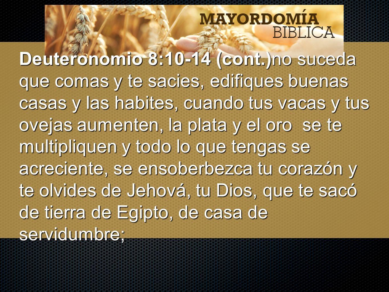 Deuteronomio 8:10-14 (cont.)no suceda que comas y te sacies, edifiques buenas casas y las habites, cuando tus vacas y tus ovejas aumenten, la plata y