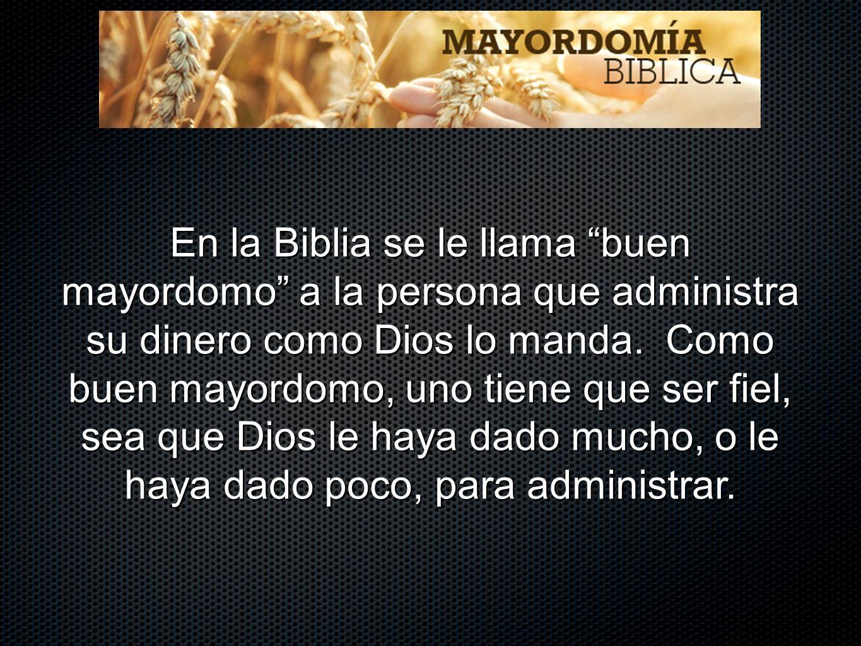 En la Biblia se le llama buen mayordomo a la persona que administra su dinero como Dios lo manda. Como buen mayordomo, uno tiene que ser fiel, sea que