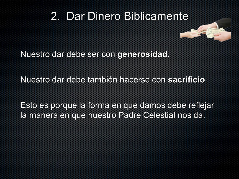 Nuestro dar debe ser con generosidad. 2. Dar Dinero Biblicamente Nuestro dar debe también hacerse con sacrificio. Esto es porque la forma en que damos