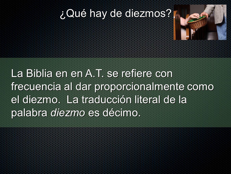 La Biblia en en A.T. se refiere con frecuencia al dar proporcionalmente como el diezmo. La traducción literal de la palabra diezmo es décimo. ¿Qué hay