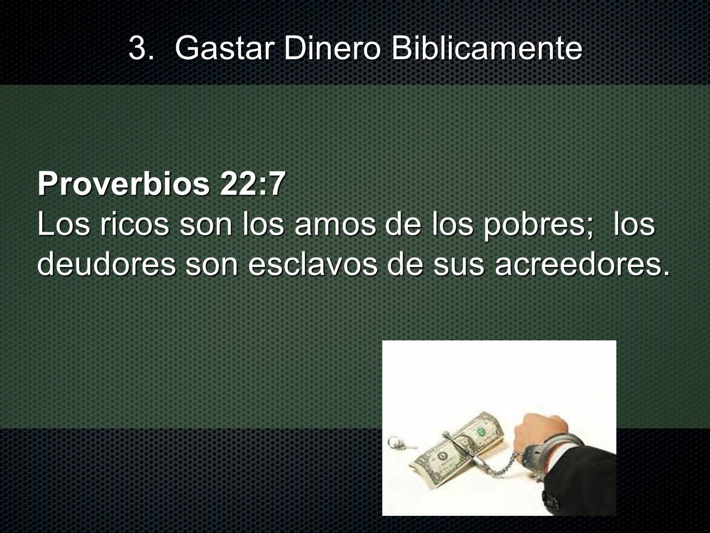 Proverbios 22:7 Los ricos son los amos de los pobres; los deudores son esclavos de sus acreedores. 3. Gastar Dinero Biblicamente