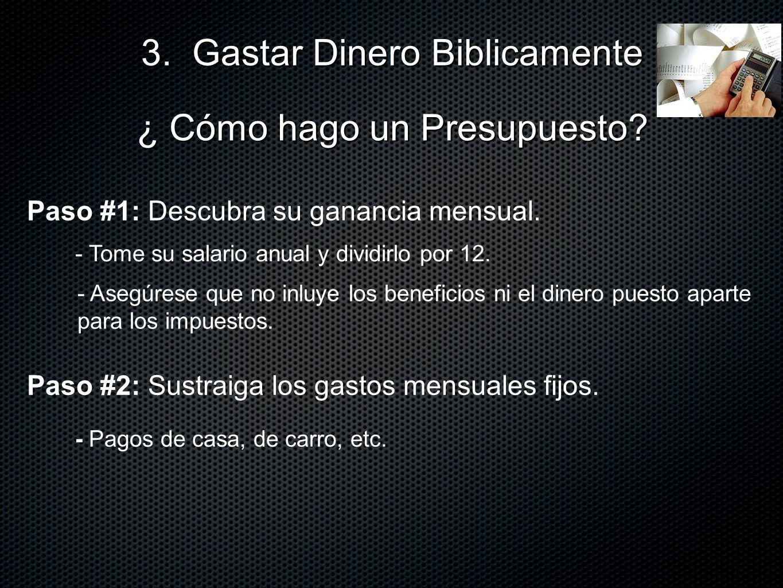 Paso #1: Descubra su ganancia mensual. 3. Gastar Dinero Biblicamente ¿ Cómo hago un Presupuesto? - Asegúrese que no inluye los beneficios ni el dinero