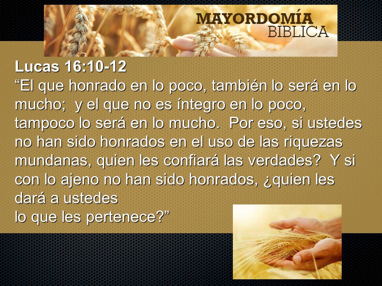 Lucas 16:10-12 El que honrado en lo poco, también lo será en lo mucho; y el que no es íntegro en lo poco, tampoco lo será en lo mucho. Por eso, si ust