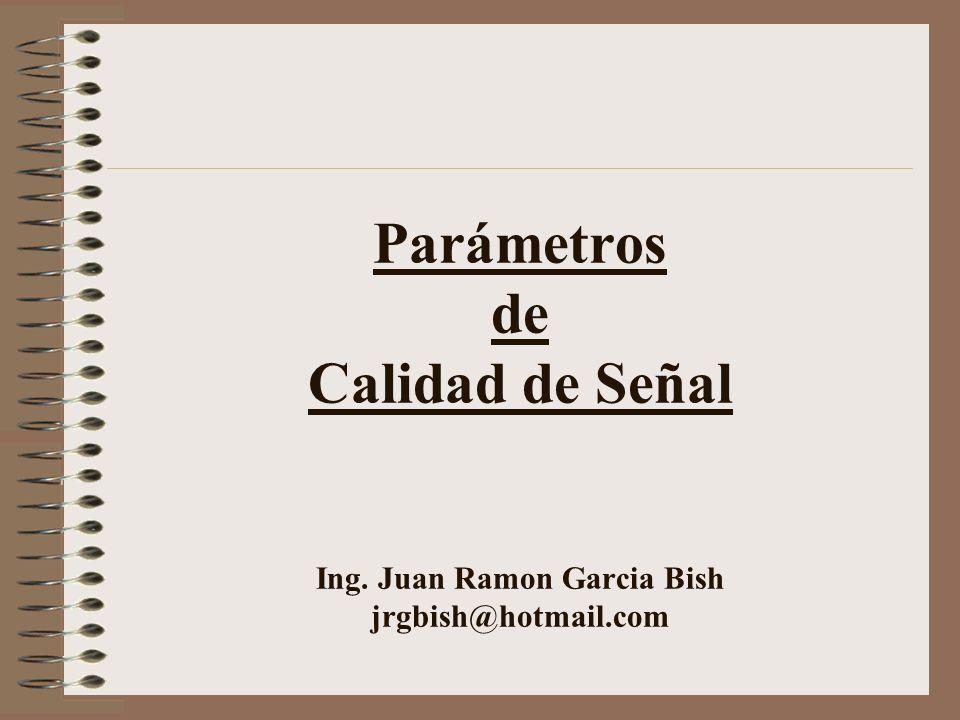 Parámetros de Calidad de Señal Ing. Juan Ramon Garcia Bish jrgbish@hotmail.com