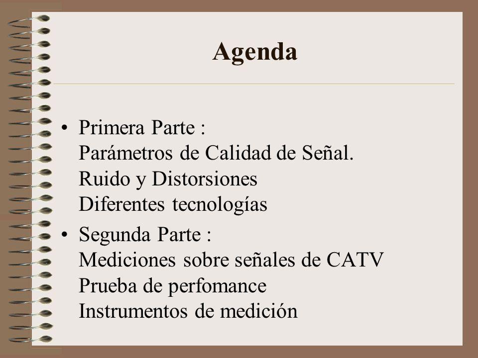 Agenda Primera Parte : Parámetros de Calidad de Señal. Ruido y Distorsiones Diferentes tecnologías Segunda Parte : Mediciones sobre señales de CATV Pr
