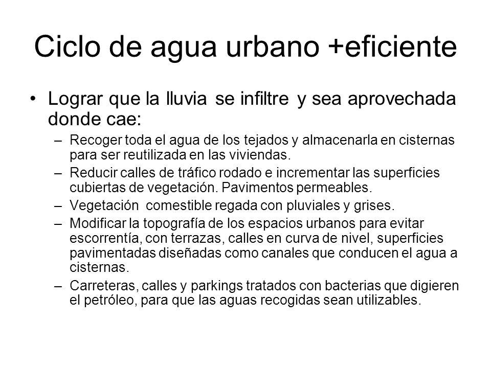 Ciclo de agua urbano +eficiente Lograr que la lluvia se infiltre y sea aprovechada donde cae: –Recoger toda el agua de los tejados y almacenarla en ci