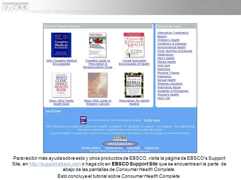 Para recibir más ayuda sobre esto y otros productos de EBSCO, visita la página de EBSCOs Support Site, en http://support.ebsco.com o haga clic en EBSCO Support Site que se encuentra en la parte de abajo de las pantallas de Consumer Health Complete.http://support.ebsco.com Esto concluye el tutorial sobre Consumer Health Complete.
