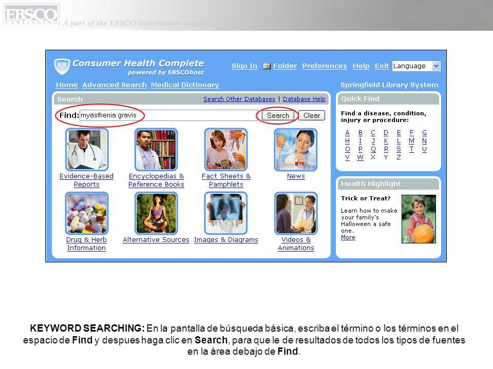 KEYWORD SEARCHING: En la pantalla de búsqueda básica, escriba el término o los términos en el espacio de Find y despues haga clic en Search, para que le de resultados de todos los tipos de fuentes en la área debajo de Find.