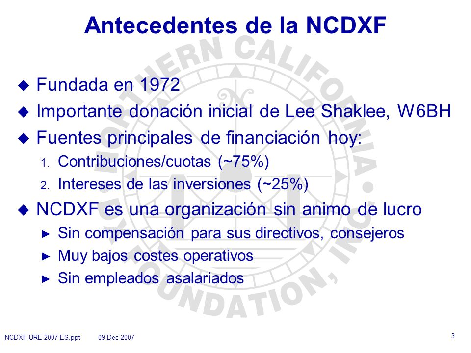 4 NCDXF-URE-2007-ES.ppt 09-Dec-2007 Antecedentes del NCDXF (cont.) u Aunque las palabras Northern California continúan apareciendo en su nombre, las actividades de la Fundación son de ámbito internacional, no solo regional u ¡No es solo una organización californiana.