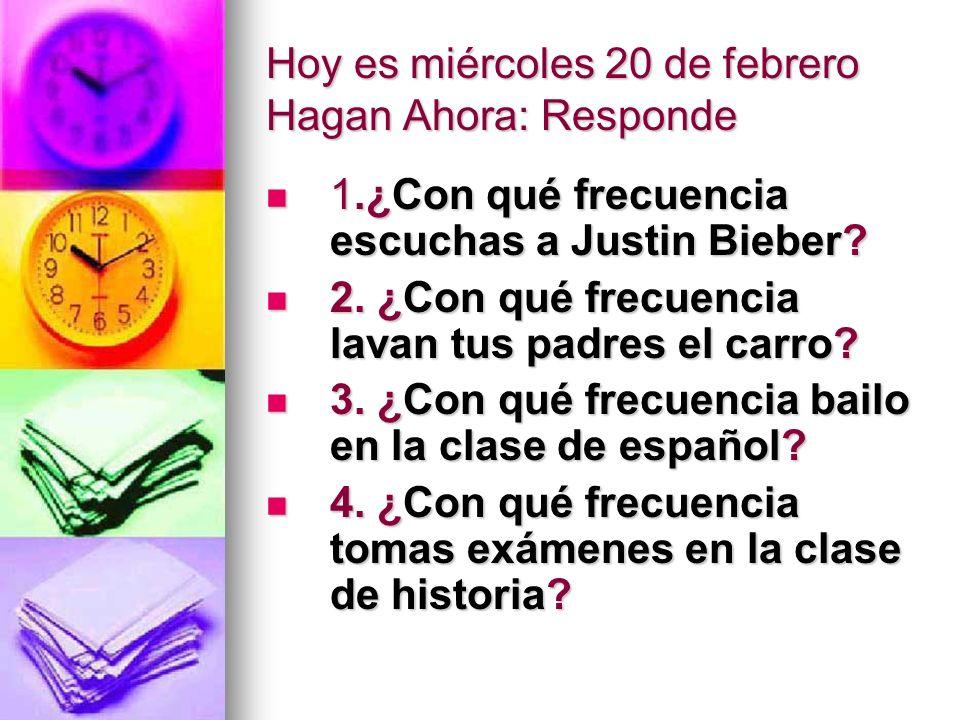 Hoy es miércoles 20 de febrero Hagan Ahora: Responde 1.¿Con qué frecuencia escuchas a Justin Bieber? 1.¿Con qué frecuencia escuchas a Justin Bieber? 2