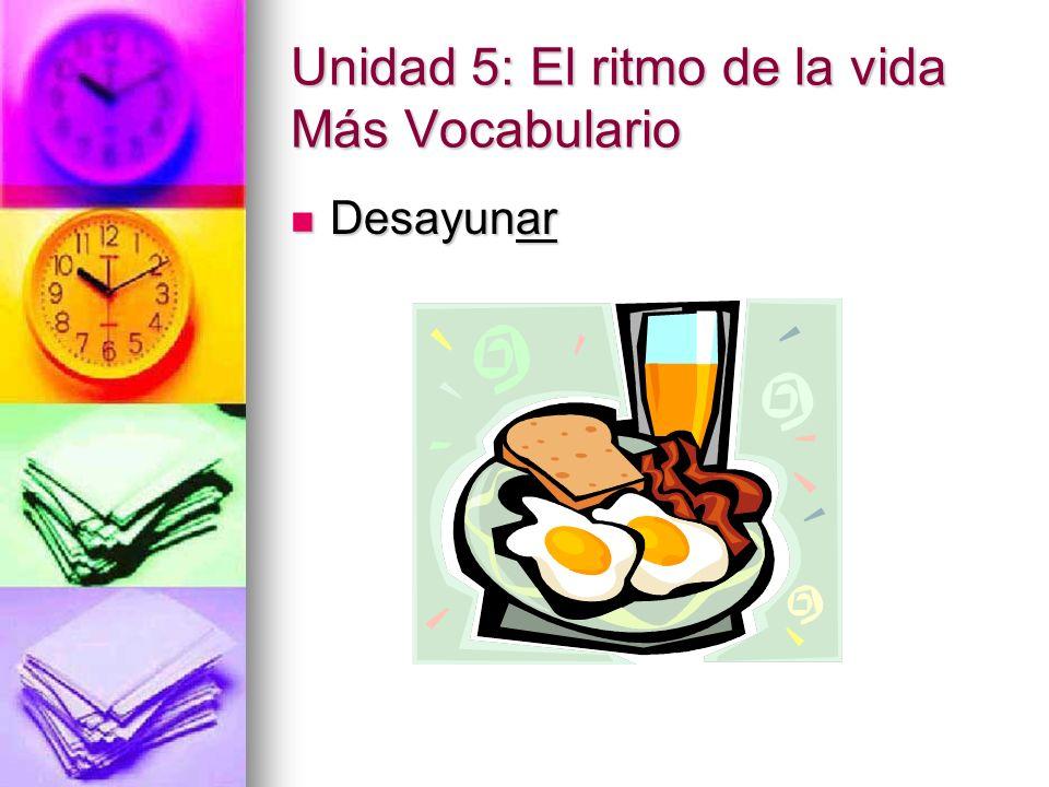 Unidad 5: El ritmo de la vida Más Vocabulario Desayunar Desayunar
