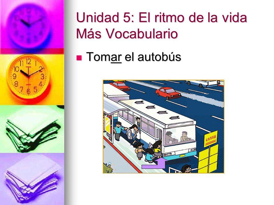 Unidad 5: El ritmo de la vida Más Vocabulario Tomar el autobús Tomar el autobús