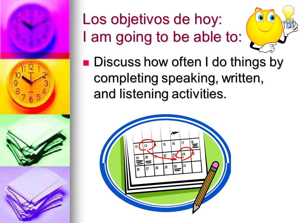 Los objetivos de hoy: I am going to be able to: Discuss how often I do things by completing speaking, written, and listening activities. Discuss how o