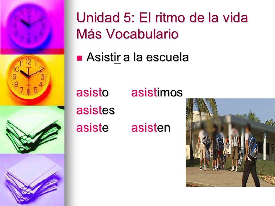 Unidad 5: El ritmo de la vida Más Vocabulario Asistir a la escuela Asistir a la escuela asistoasistimos asistes asisteasisten