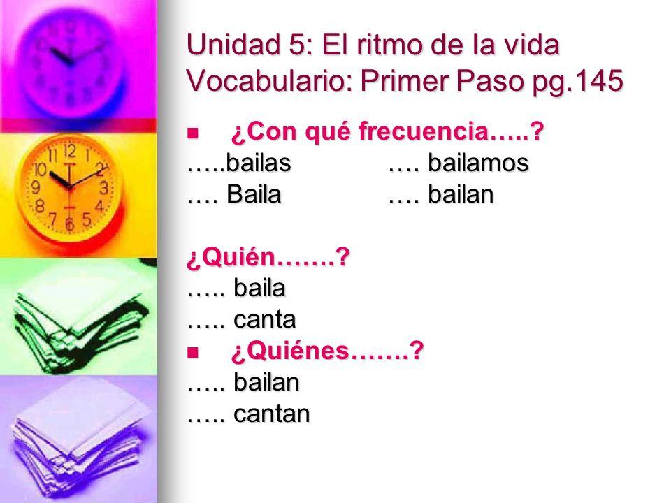 Unidad 5: El ritmo de la vida Vocabulario: Primer Paso pg.145 ¿Con qué frecuencia…..? ¿Con qué frecuencia…..? …..bailas…. bailamos …. Baila…. bailan ¿