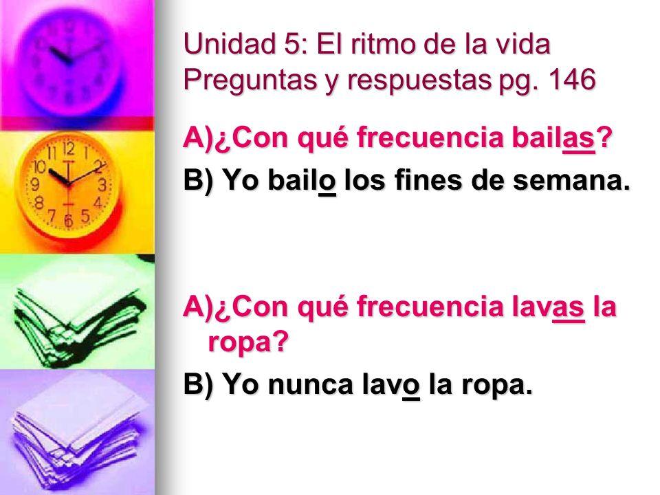 Unidad 5: El ritmo de la vida Preguntas y respuestas pg. 146 A)¿Con qué frecuencia bailas? B) Yo bailo los fines de semana. A)¿Con qué frecuencia lava