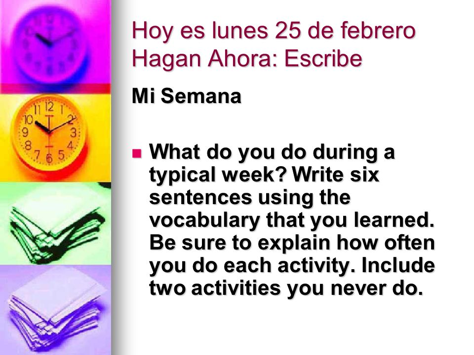 Hoy es lunes 25 de febrero Hagan Ahora: Escribe Mi Semana What do you do during a typical week? Write six sentences using the vocabulary that you lear