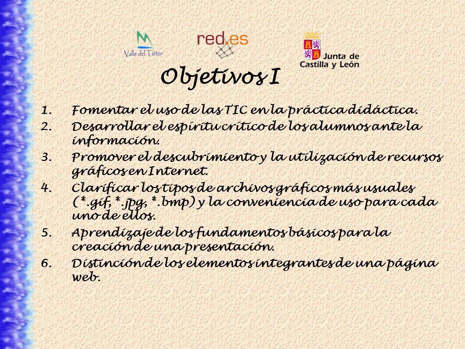 Objetivos I 1.Fomentar el uso de las TIC en la práctica didáctica. 2.Desarrollar el espíritu crítico de los alumnos ante la información. 3.Promover el