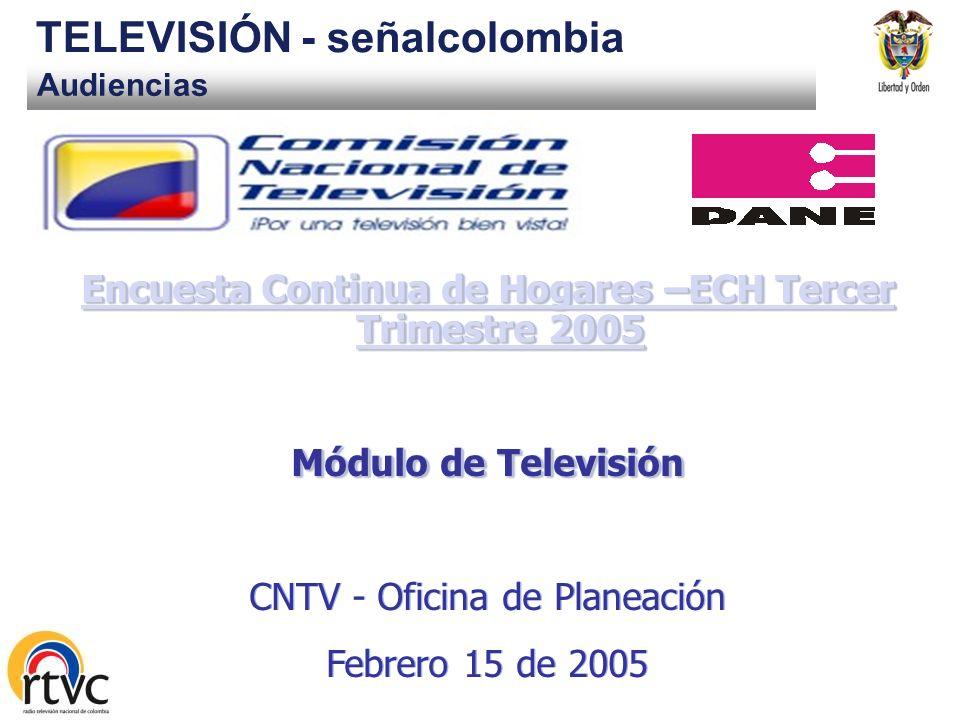 Audiencias TELEVISIÓN - señalcolombia Encuesta Continua de Hogares –ECH Tercer Trimestre 2005 Encuesta Continua de Hogares –ECH Tercer Trimestre 2005 Módulo de Televisión CNTV - Oficina de Planeación Febrero 15 de 2005 Encuesta Continua de Hogares –ECH Tercer Trimestre 2005 Encuesta Continua de Hogares –ECH Tercer Trimestre 2005 Módulo de Televisión CNTV - Oficina de Planeación Febrero 15 de 2005