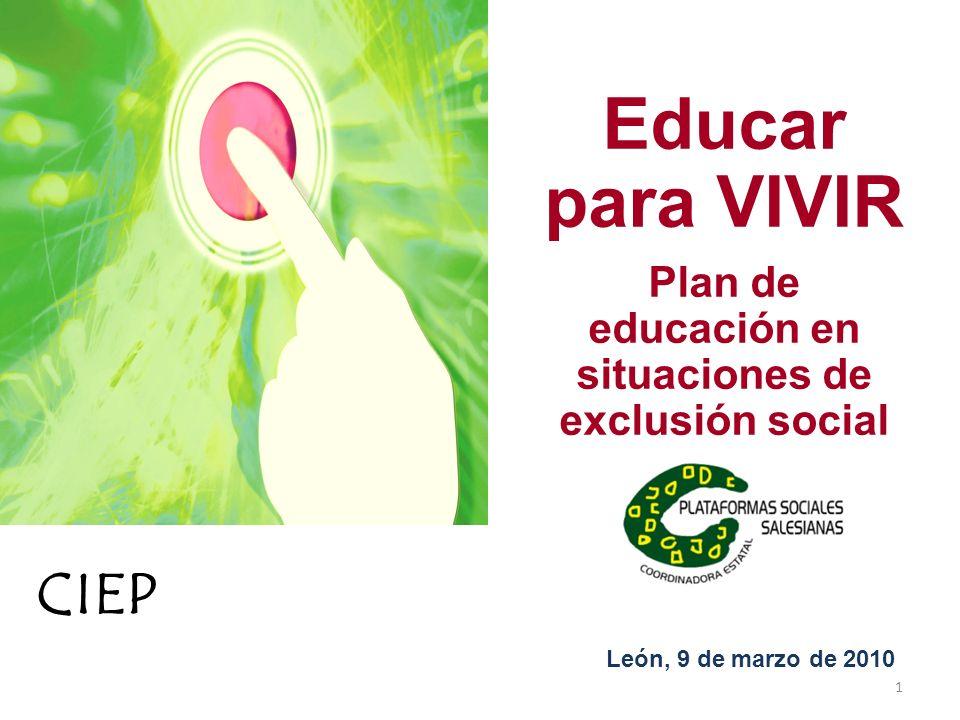 Educar para VIVIR Plan de educación en situaciones de exclusión social León, 9 de marzo de 2010 1 CIEP