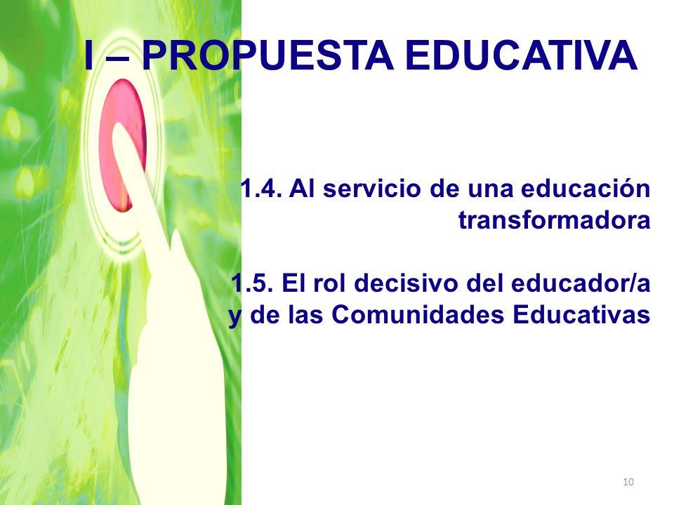I – PROPUESTA EDUCATIVA 1.4. Al servicio de una educación transformadora 1.5. El rol decisivo del educador/a y de las Comunidades Educativas 10