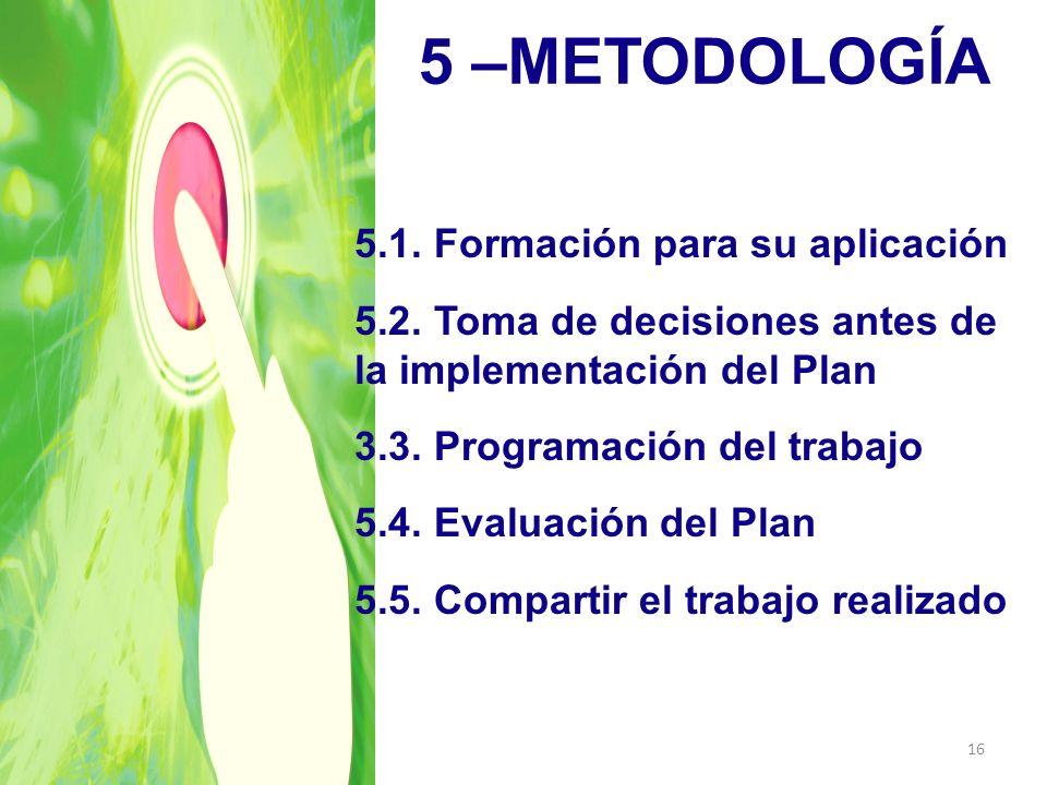 5 –METODOLOGÍA 16 5.1. Formación para su aplicación 5.2. Toma de decisiones antes de la implementación del Plan 3.3. Programación del trabajo 5.4. Eva