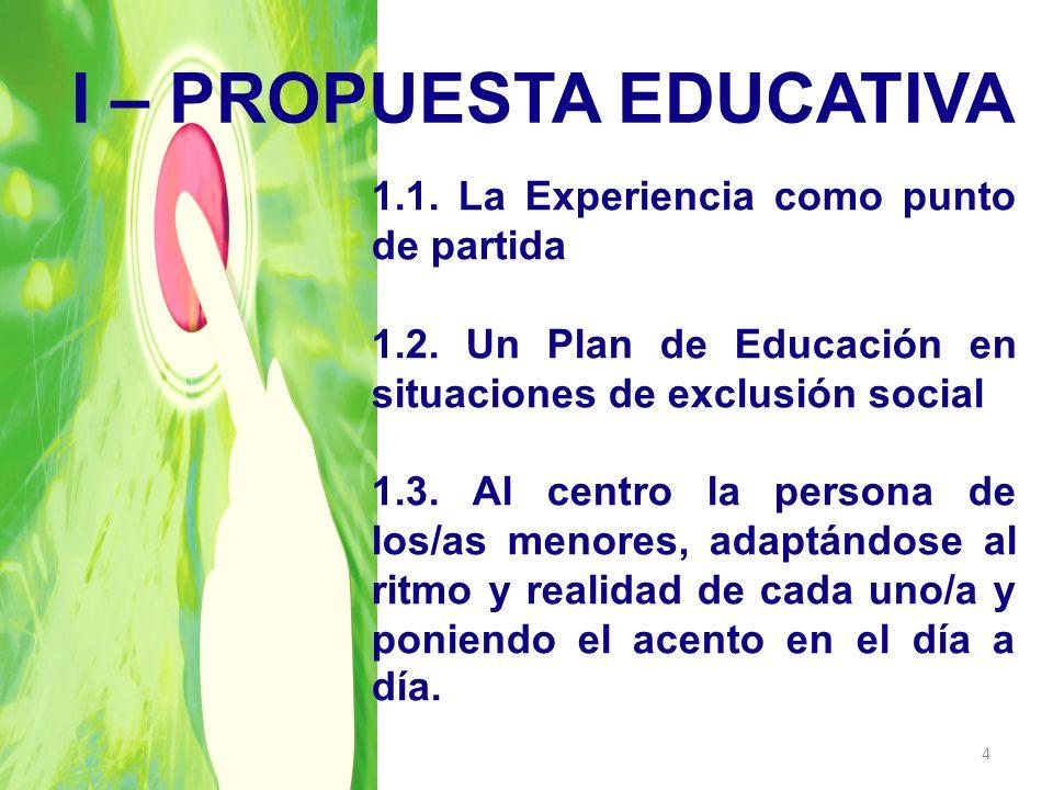 I – PROPUESTA EDUCATIVA 1.1. La Experiencia como punto de partida 1.2. Un Plan de Educación en situaciones de exclusión social 1.3. Al centro la perso
