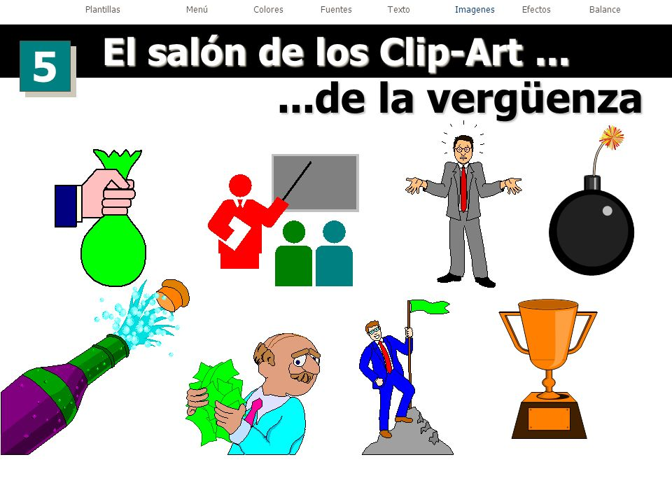 ...de la vergüenza El salón de los Clip-Art... 5 5 PlantillasMenúColoresFuentesTextoImagenesEfectosBalance